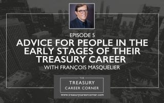 Ep 005 - Advice for People in the Early Stages of their Treasury Career with Francois Masquelier