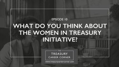 Ep 010 - What Do You Think About The Women In Treasury Initiative?