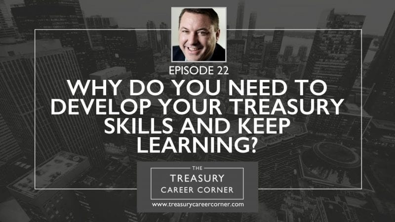 Ep 022 - Why Do You Need To Develop Your Treasury Skills And Keep Learning?