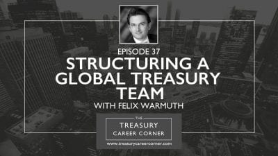 Ep 037 - Structuring a Global Treasury Team with Felix Warmuth