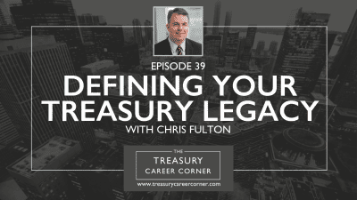 Ep 039 - Defining your Treasury Legacy with Chris Fulton
