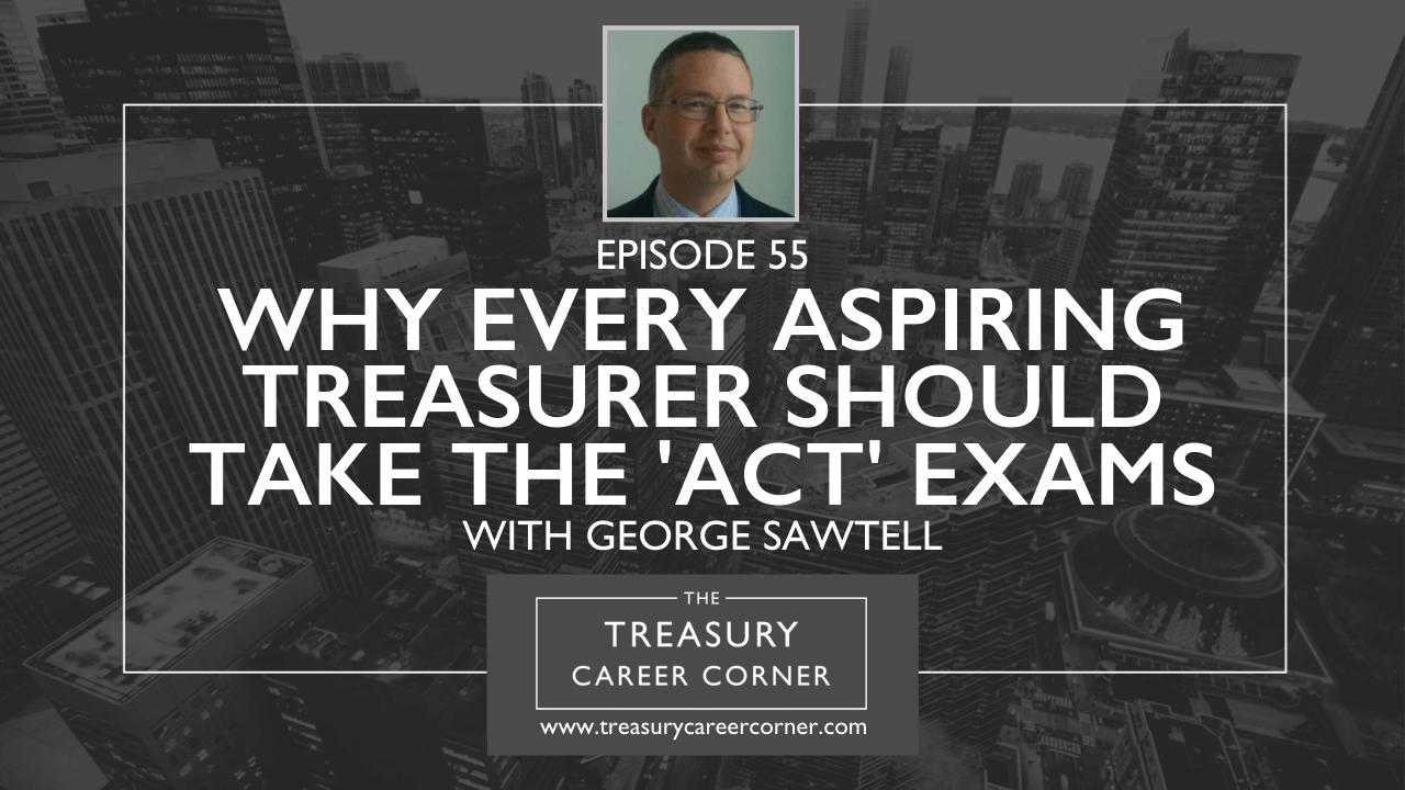 055 - Why Every Aspiring Treasurer Should Take the ACT Exams with George Sawtell