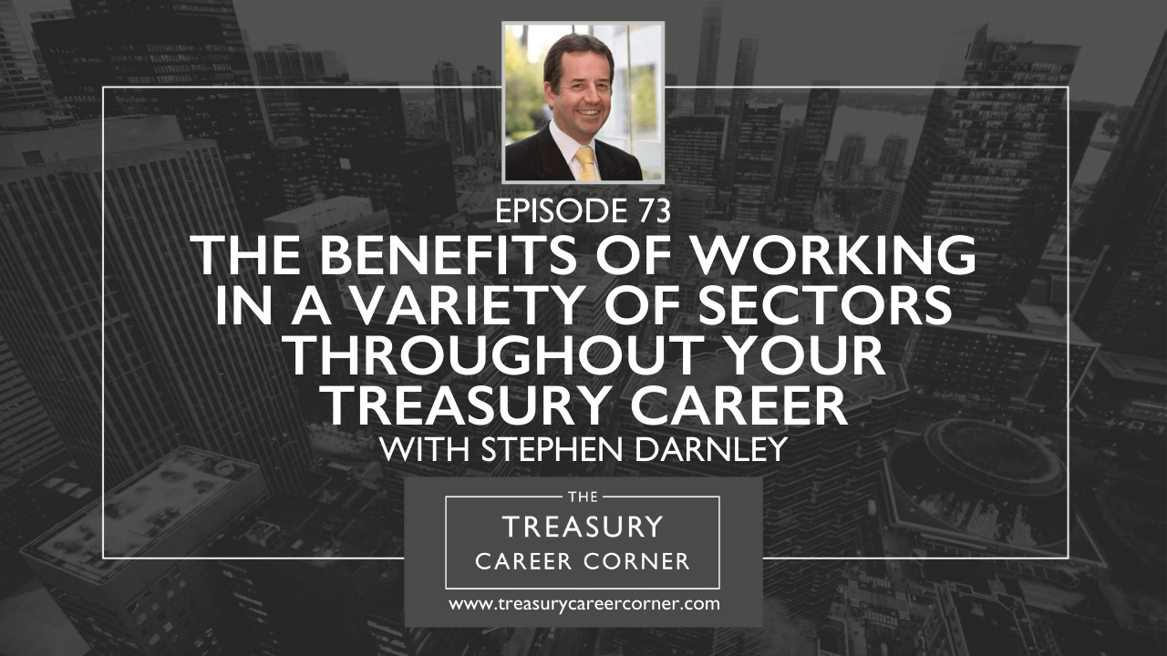 Episode 073 - The Benefits of Working in a Variety of Sectors Throughout Your Treasury Career with Stephen Darnley